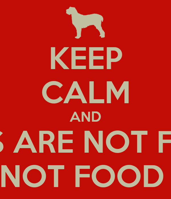 KEEP CALM AND DOGS ARE NOT FOOD   NOT FOOD !