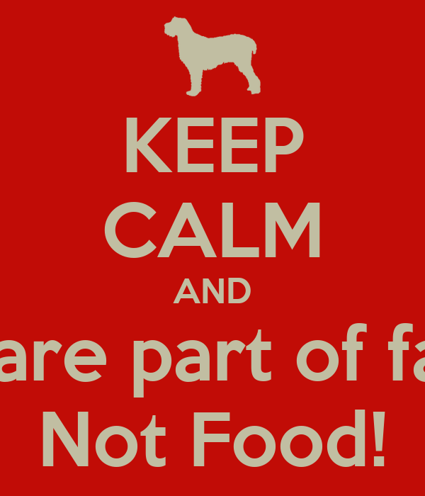 KEEP CALM AND Dogs are part of family.  Not Food!