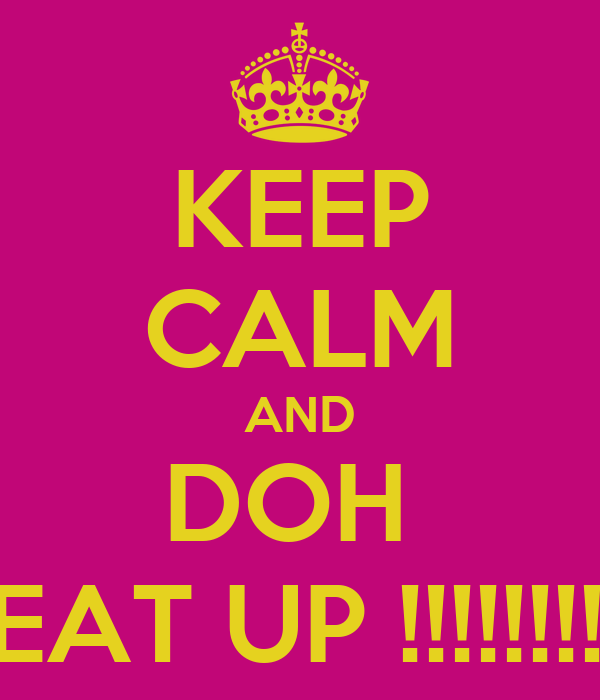 KEEP CALM AND DOH  BEAT UP !!!!!!!!!!!