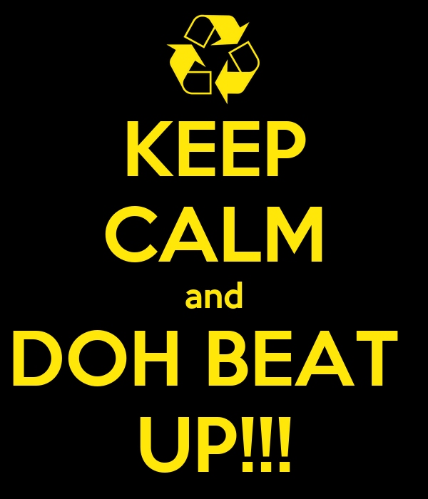 KEEP CALM and  DOH BEAT   UP!!!