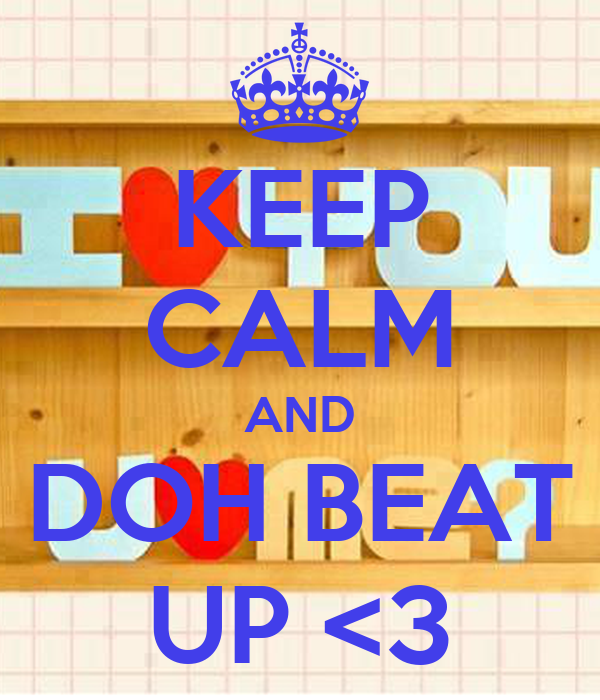 KEEP CALM AND DOH BEAT UP <3