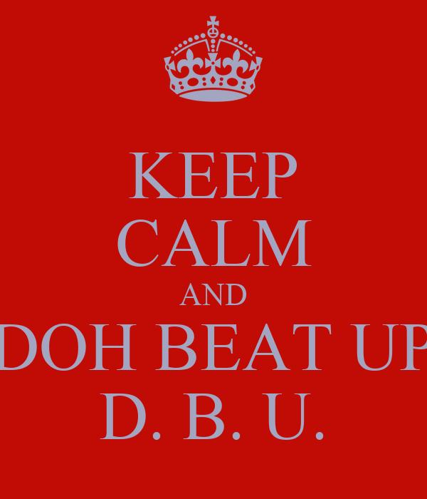 KEEP CALM AND DOH BEAT UP D. B. U.