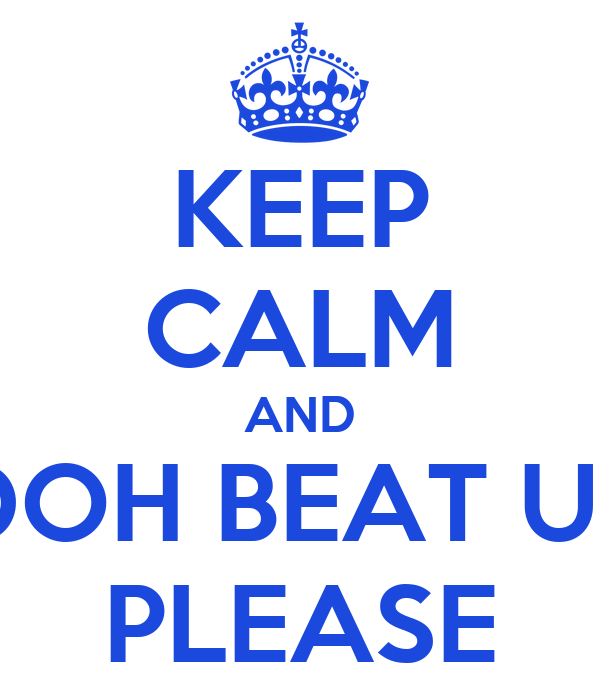KEEP CALM AND DOH BEAT UP PLEASE
