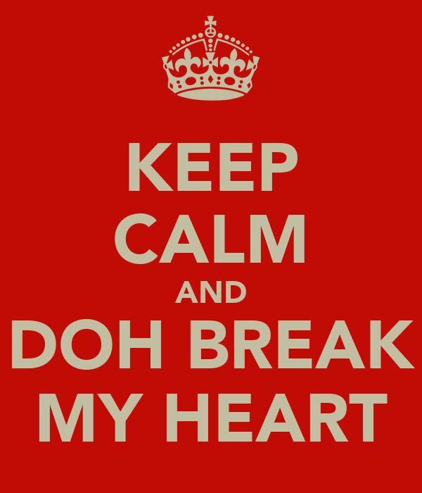 KEEP CALM AND DOH BREAK MY HEART