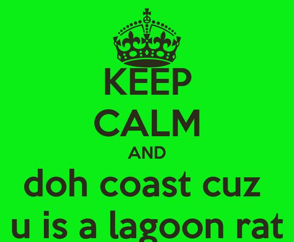 KEEP CALM AND doh coast cuz  u is a lagoon rat