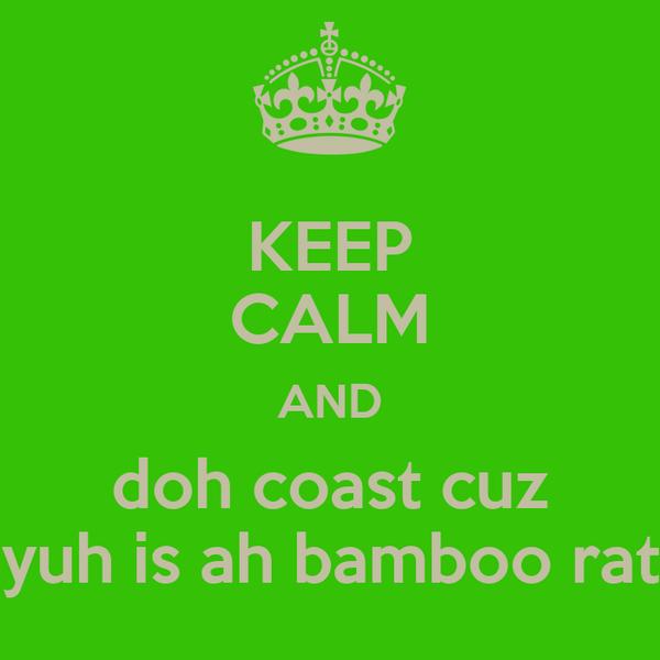 KEEP CALM AND doh coast cuz yuh is ah bamboo rat