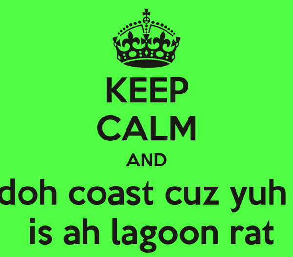 KEEP CALM AND doh coast cuz yuh   is ah lagoon rat