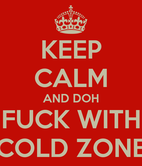 KEEP CALM AND DOH FUCK WITH COLD ZONE