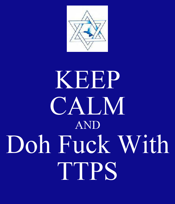 KEEP CALM AND Doh Fuck With TTPS