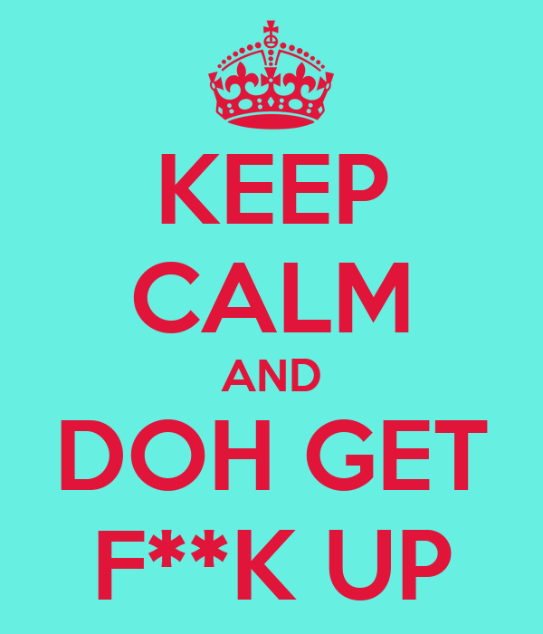 KEEP CALM AND DOH GET F**K UP