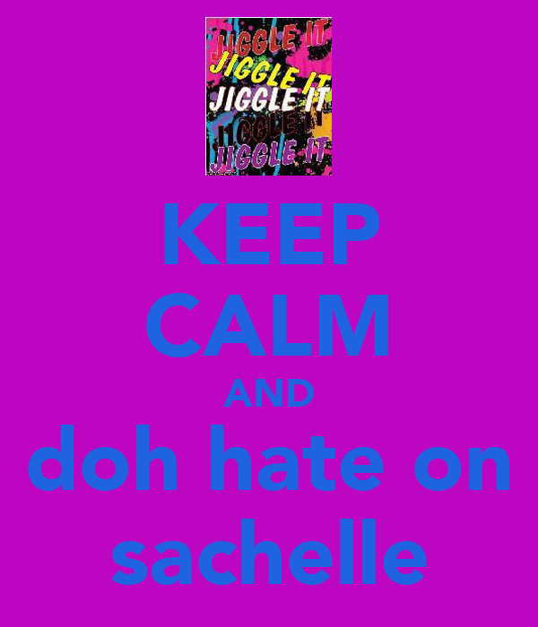 KEEP CALM AND doh hate on sachelle