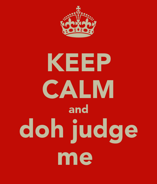 KEEP CALM and doh judge me