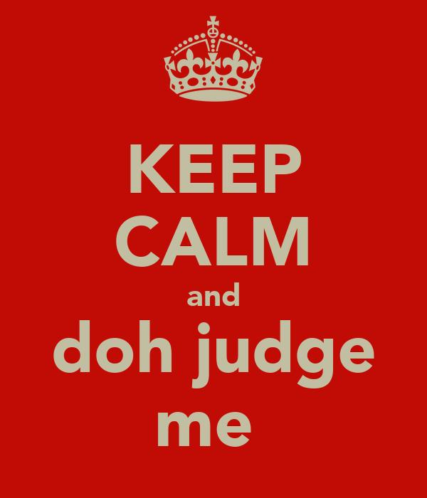KEEP CALM and doh judge me