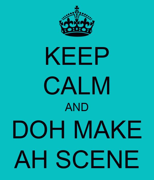 KEEP CALM AND DOH MAKE AH SCENE