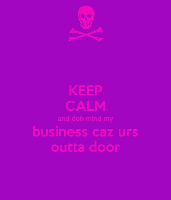 KEEP CALM and doh mind my business caz urs outta door