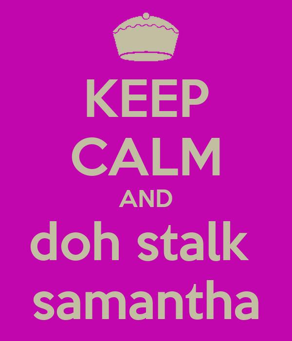 KEEP CALM AND doh stalk  samantha
