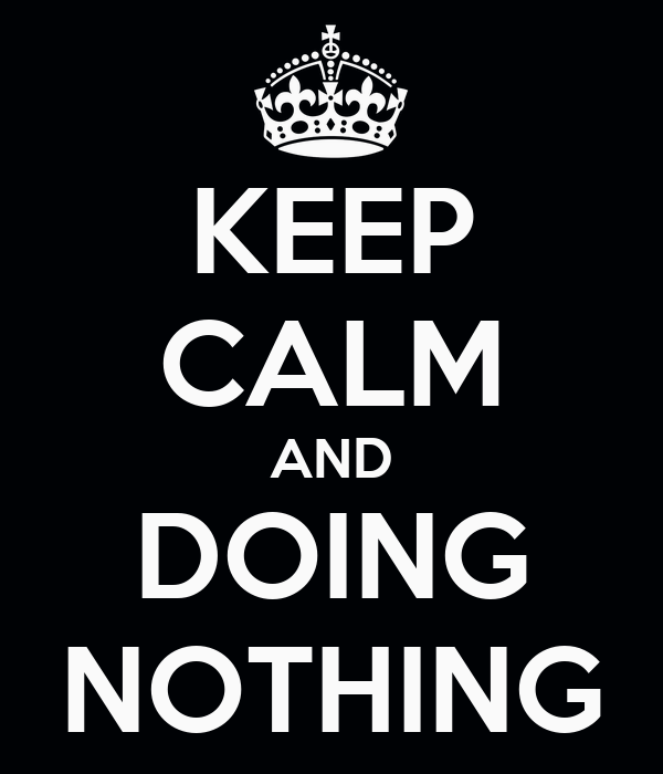 KEEP CALM AND DOING NOTHING