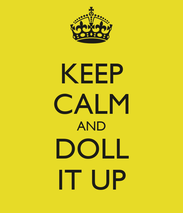KEEP CALM AND DOLL IT UP