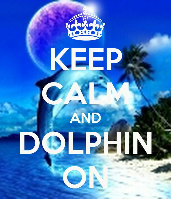 KEEP CALM AND DOLPHIN ON