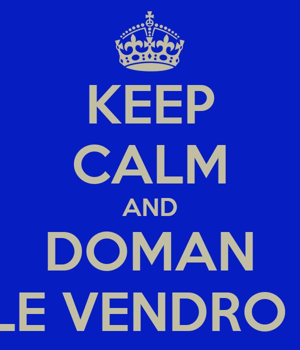 KEEP CALM AND DOMAN LE VENDRO !