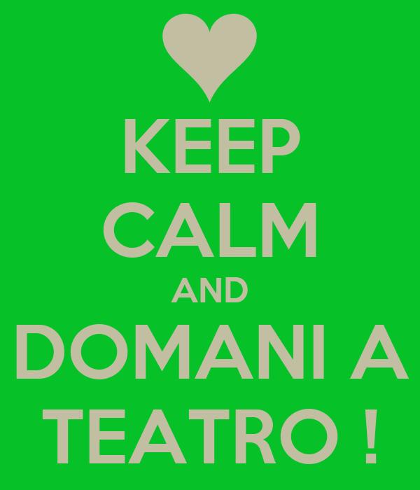 KEEP CALM AND DOMANI A TEATRO !