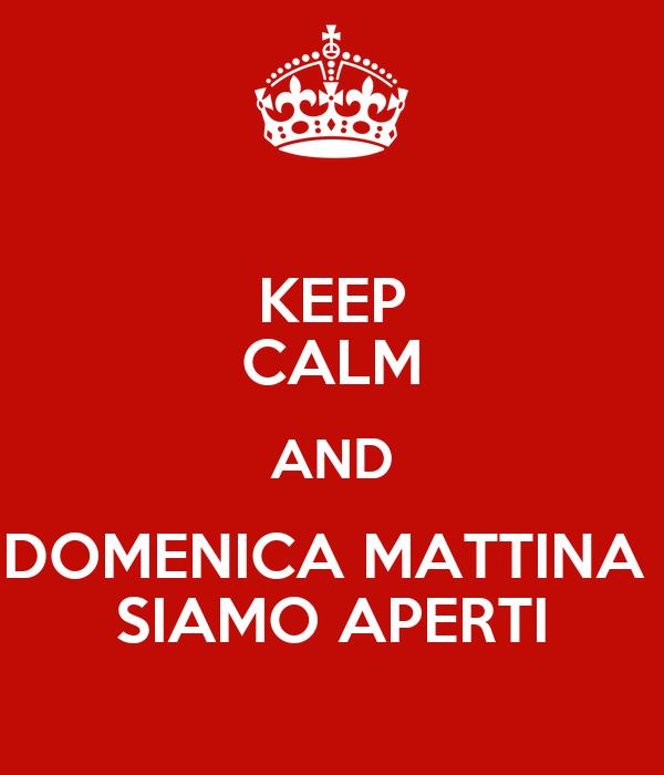 KEEP CALM AND DOMENICA MATTINA  SIAMO APERTI