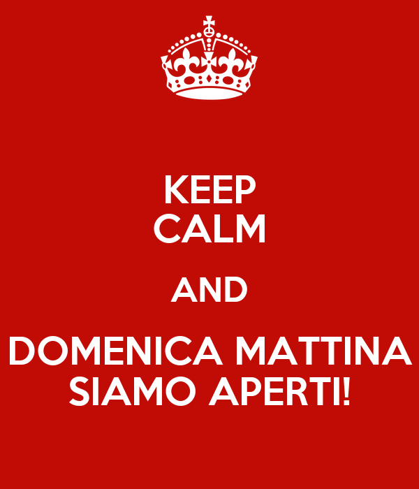 KEEP CALM AND DOMENICA MATTINA SIAMO APERTI!