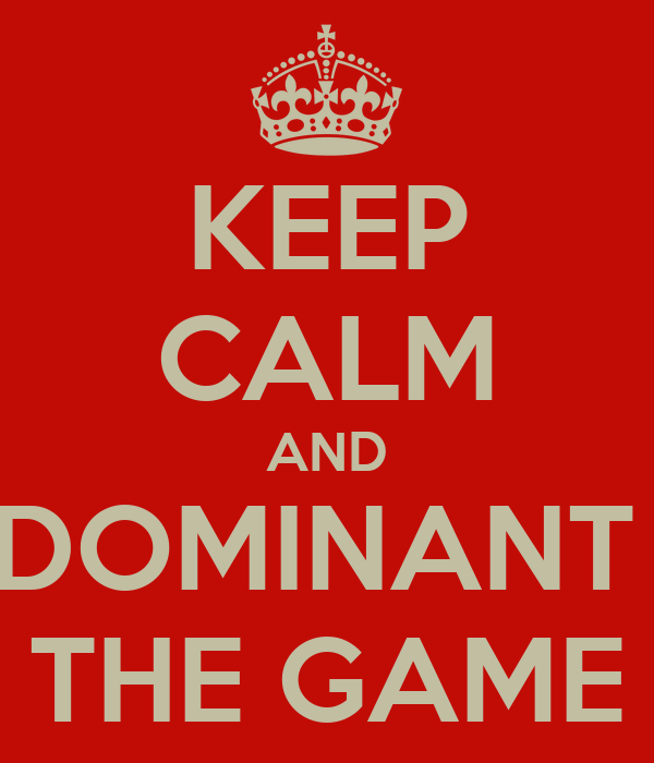 KEEP CALM AND DOMINANT  THE GAME