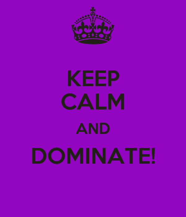 KEEP CALM AND DOMINATE!