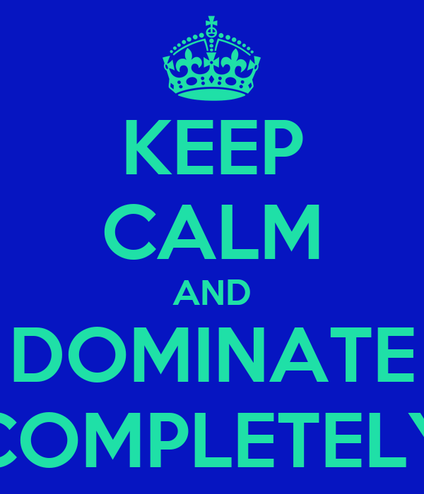 KEEP CALM AND DOMINATE COMPLETELY