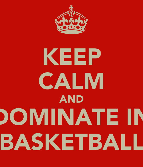 KEEP CALM AND DOMINATE IN BASKETBALL