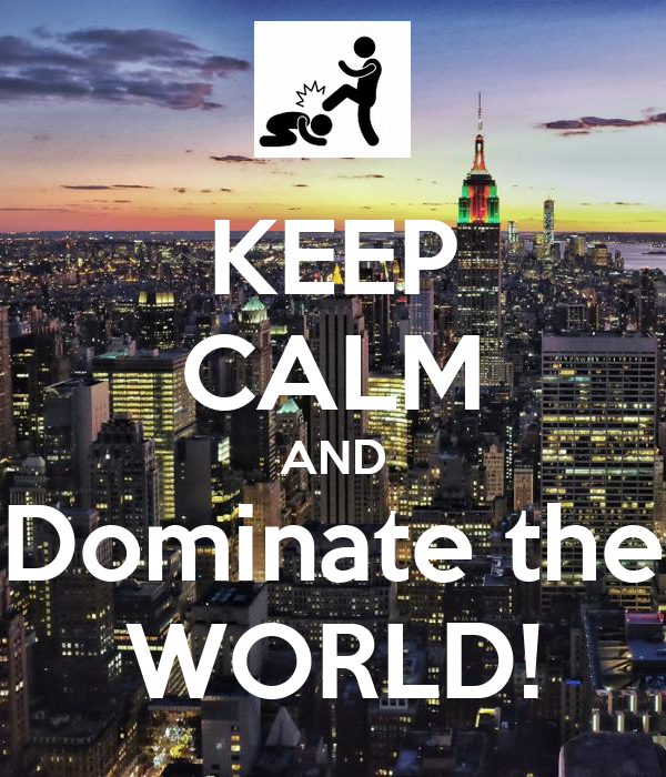 KEEP CALM AND Dominate the WORLD!