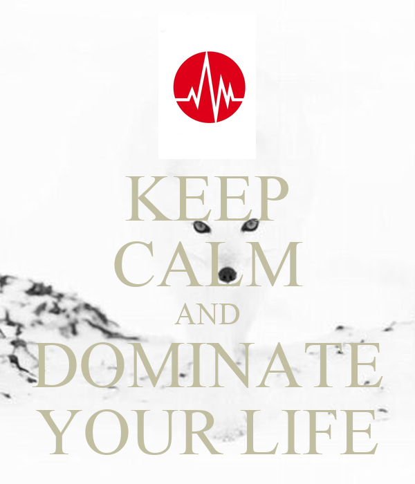 KEEP CALM AND DOMINATE YOUR LIFE