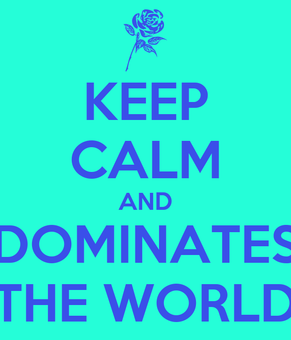 KEEP CALM AND DOMINATES THE WORLD