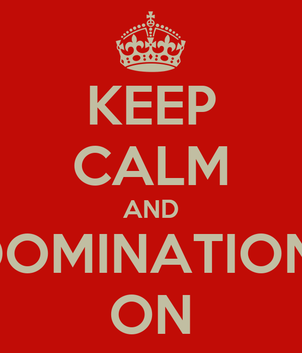 KEEP CALM AND DOMINATION  ON