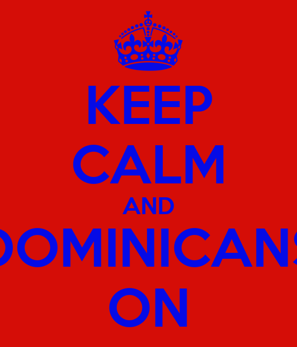KEEP CALM AND DOMINICANS ON