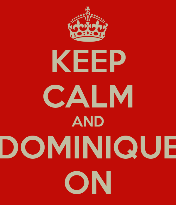 KEEP CALM AND DOMINIQUE ON