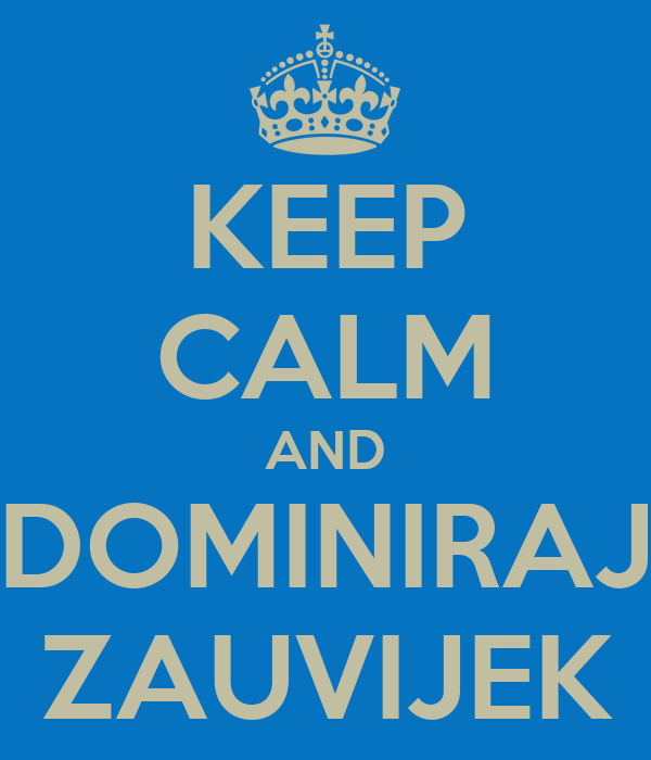 KEEP CALM AND DOMINIRAJ ZAUVIJEK