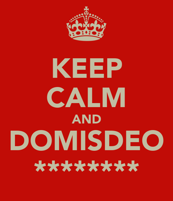 KEEP CALM AND DOMISDEO ********