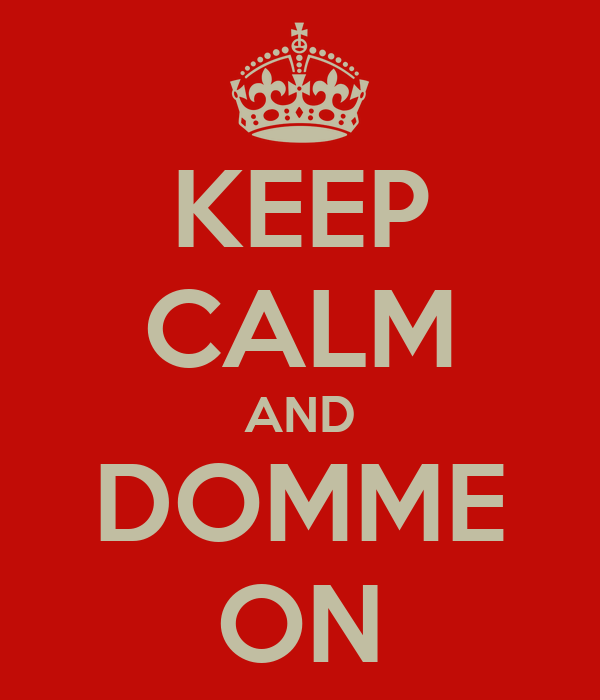 KEEP CALM AND DOMME ON