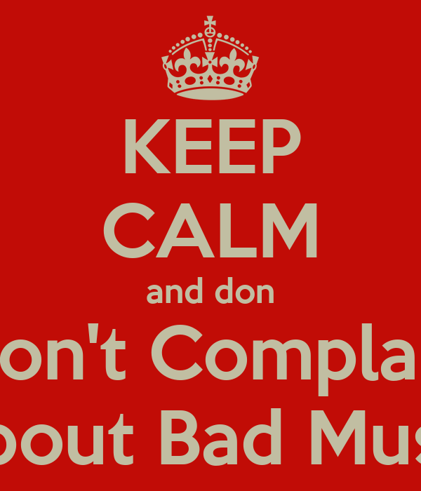 KEEP CALM and don Don't Complain About Bad Music