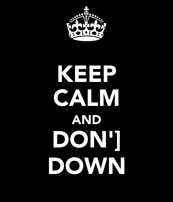 KEEP CALM AND DON'] DOWN