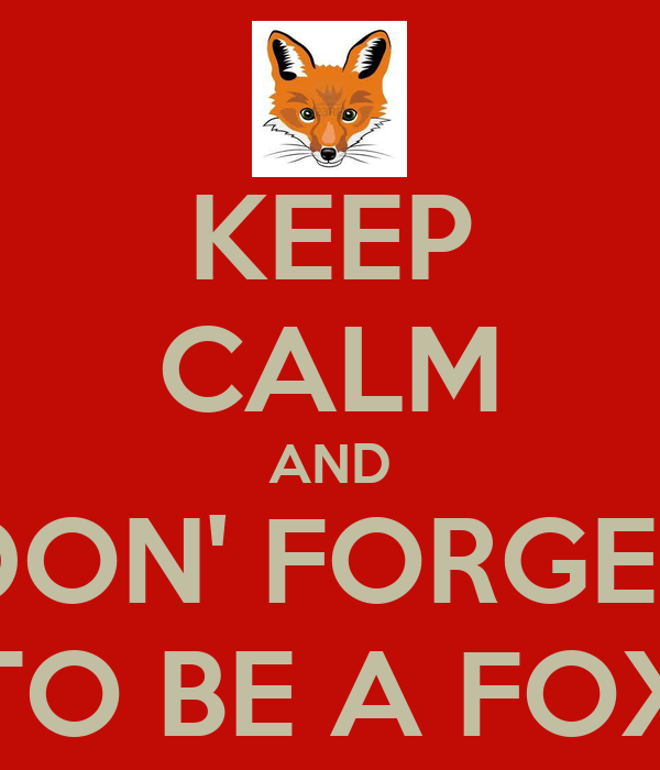 KEEP CALM AND DON' FORGET TO BE A FOX