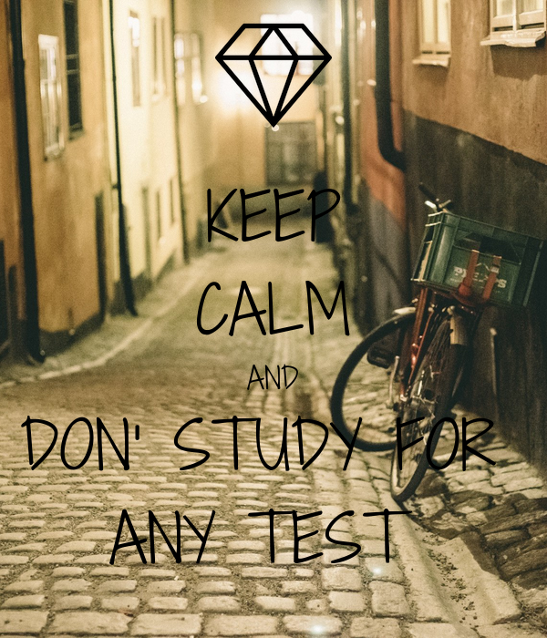 KEEP CALM AND DON' STUDY FOR  ANY TEST