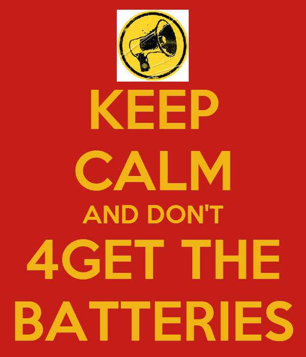 KEEP CALM AND DON'T 4GET THE BATTERIES