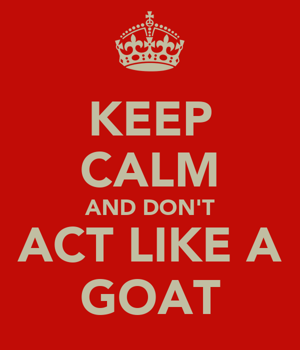 KEEP CALM AND DON'T ACT LIKE A GOAT