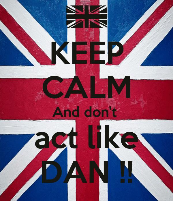 KEEP CALM And don't  act like DAN !!