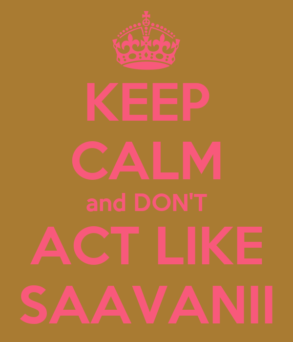 KEEP CALM and DON'T ACT LIKE SAAVANII
