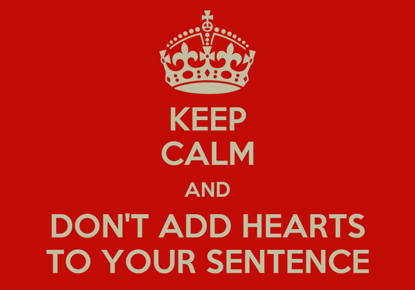 KEEP CALM AND DON'T ADD HEARTS TO YOUR SENTENCE
