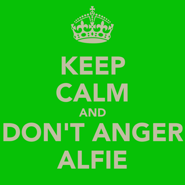 KEEP CALM AND DON'T ANGER ALFIE